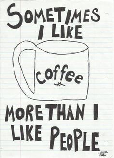 Sometimes I like coffee more than I like people.