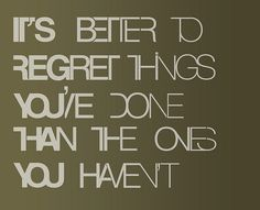 It is better to regret things you have done….