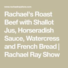 Rachael's Roast Beef with Shallot Jus, Horseradish Sauce, Watercress and French Bread Oven Roast Beef, Rib Roast, Horseradish Sauce, Cooking Recipes, Yummy Food, Stuffed Peppers, Bread, French, Brot