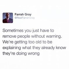 Sometimes you just have to remove people without warning. We're getting too old to be explaining what they already know they're doing wrong. #quote #qotd #farrahgray #saying