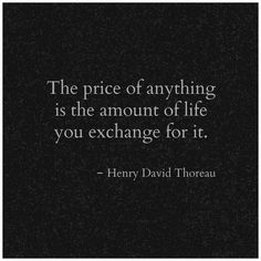 The price of anything is the amount of life you exchange for it. -Henry David Thoreau