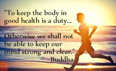 Quotes: To keep the body in good health is a duty... otherwise we shall not be able to keep our mind strong and clear. Buddha