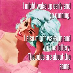 I don't even play the lottery, but I still have a better chance of winning the jackpot than going for a jog!