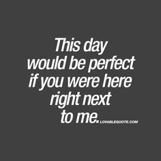 This day would be perfect if you were here right next to me. ❤  When you feel like your day, would be PERFECT if your boyfriend or girlfriend would be there with you. That feeling.. ❤  www.lovablequote.com for all our cute quotes about love and relationships!