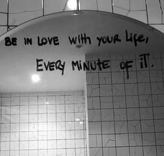 Be in love with your life..