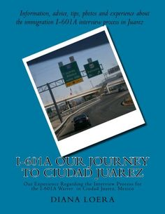 I-601A Our Journey to Ciudad Juarez: Our Experience Regarding the Interview Process for the  I-601A Waiver in Ciudad Juarez, Mexico by Diana Loera http://www.amazon.com/dp/0692256091/ref=cm_sw_r_pi_dp_G51Nvb1DGTRM5