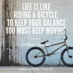 INSPIRATION - EILEEN WEST LIFE COACH | Life is like riding a bicycle.  To keep your balance you must keep moving. - Albert Einstein , Eileen West Life Coach, Life Coach, inspiration, inspirational quotes, motivation, motivational quotes, quotes, daily quotes, self improvement, personal growth, creativity, creativity cheerleader, albert einstein quotes
