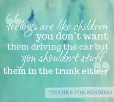 """Feelings are like children: You don't want them driving the car, but you don't want to stuff them in the trunk either. (Quote from the movie """"Thanks for Sharing"""") - Google Search"""