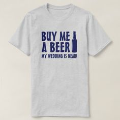 Buy me a beer my wedding is near T-Shirt - click/tap to personalize and buy Types Of T Shirts, Team Bride, Bridal Gifts, Funny Tshirts, Fitness Models, Groom Gifts, Beer, Casual, Mens Tops