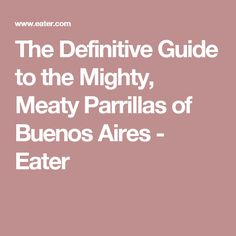 The Definitive Guide to the Mighty, Meaty Parrillas of Buenos Aires - Eater