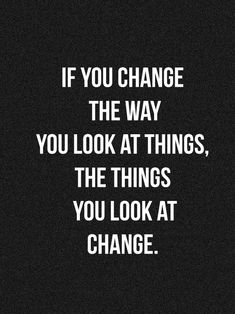 if you change the way you #look at things, the things you look at #change.