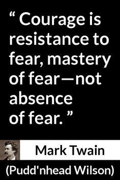 Mark Twain - Pudd'nhead Wilson - Courage is resistance to fear, mastery of fear—not absence of fear. Aa Quotes, Quotable Quotes, Motivational Quotes, Funny Quotes, Inspirational Quotes, Cowboy Quotes, Mark Twain Quotes, Gina Lollobrigida, Batman Art