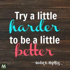 """Try a little harder to be a little better."" — Gordon B. Hinckley   Meridian Magazine - LDSmag.com"