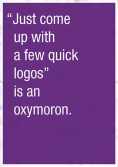 """GRAPHICS HUMOR: """"Just come up with a few quick logos"""", is an oxymoron."""