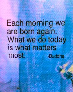 """""""Each morning we are born again…"""" ~ Jack Kornfield (from his: 'The Buddha's Little Instruction Book' p. 79)"""