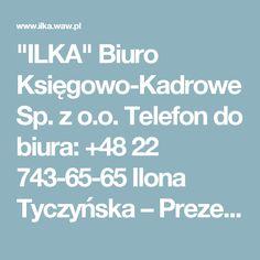 """""""ILKA"""" Biuro Księgowo-Kadrowe Sp. z o.o.     Telefon do biura: +48 22 743-65-65     Ilona Tyczyńska – Prezes Zarządu.  Główna Księgowa: +48 691 945 328     ilona.tyczynska@ilka.waw.pl"""