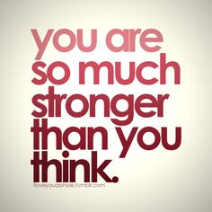 You are so much stronger than you think..