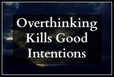 Over-thinking Kills Good Intentions #sotrue #justdoit