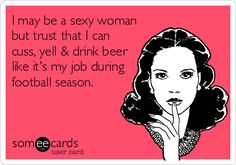 I may be a sexy woman but trust that I can cuss, yell  drink beer like it's my job during football season.