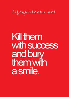 Kill with success, bury with a smile.