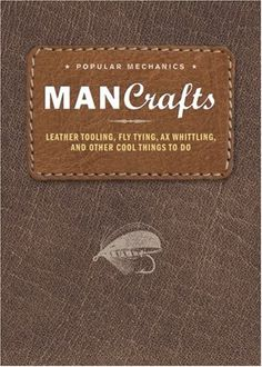 Man Crafts: Leather Tooling, Fly Tying, Ax Whittling, and Other Cool Things to Do (Popular Mechanics)
