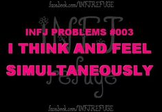 INFJ REFUGE   INFJ PROBLEMS FACEBOOK PAGE  I THINK AND FEEL SIMULTANEOUSLY   myers brigg type  introvert - intuitive - feeling - judging  Ni - Fe - Ti - Se