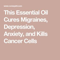 This Essential Oil Cures Migraines, Depression, Anxiety, and Kills Cancer Cells