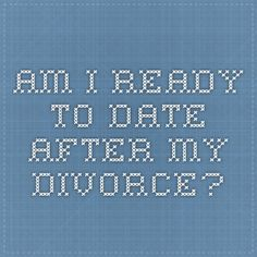 am i ready to start dating after divorce Quiz - are you ready to date again yes then start making small talk to distract yourself the truth about dating after divorce:.