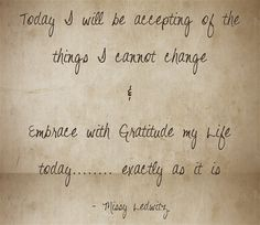 Today I will be accepting of the things I cannot change & Embrace with Gratitude my Life today........ exactly as it is