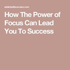 How The Power of Focus Can Lead You To Success