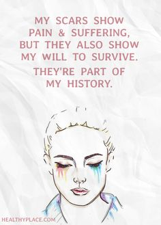 Quote on mental health: My scars show pain & suffering, but they also show my will to survive. They're part of my history. www.HealthyPlace.com