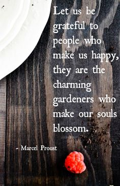 """Let us be grateful to people who make us happy, they are the charming gardeners who make our souls blossom."" -Marcel Proust"