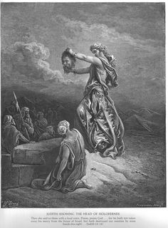 Gustave Dore. Judith 13:14-16 Then Judith raised her voice and said, 'Praise God! Praise him! Praise the God who has not withdrawn his mercy from the House of Israel, but has shattered our enemies by my hand tonight!' She pulled the head out of the bag and held it for them to see. 'This is the head of Holofernes, general-in-chief of the Assyrian army; here is the canopy under which he lay drunk! The Lord has struck him down by the hand of a woman! Glory to the Lord who has protected me in…