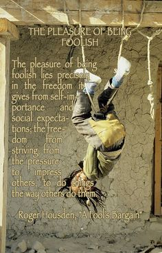 """THE PLEASURE OF BEING FOOLISH The pleasure of being foolish lies precisely in the freedom it gives from self-importance and social expectations; the freedom from striving, from the pressure to impress others, to do things the way others do them. ♡ Roger Housden, """"A Fool's Bargain"""""""