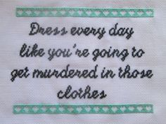 "30 Rock ""Dress Every Day Like You're Going To Get Murdered In Those Clothes"" Tracey Jordan advice cross stitch"