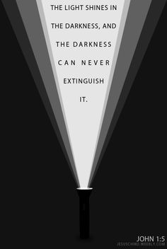 The Light shines in the darkness, and the darkness can never extinguish it. --John 1:5
