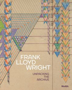 Frank Lloyd Wright : unpacking the archive / Barry Bergdoll, Jennifer Gray ; with essays by Michael Desmond .-- New York : Museum of Modern Art (MOMA), Frank Lloyd Wright, Jennifer Grey, Yesterday And Today, New Perspective, Museum Of Modern Art, Moma, Book Design, Book Art, Archive