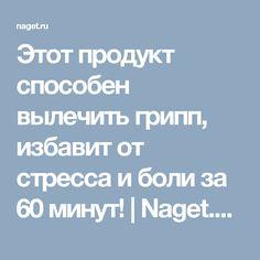 Этот продукт способен вылечить грипп, избавит от стресса и боли за 60 минут! | Naget.Ru
