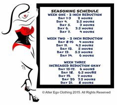 """Seasoning Schedule: What is seasoning? Seasoning is done during the first 3 weeks you wear your brand new corset. It is a time to slowly break in your corset so that it begins to mold and take shape to your body. Seasoning is done for the corset, not you. You should not reduce more than 2"""" inches down from your natural waist during seasoning. Once seasoning is complete you may wear your corset as much or as little as you like. But go slow and listen to your body."""