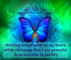 Holding resentment in my heart, while claiming that I am grateful, is an exercise in futility.