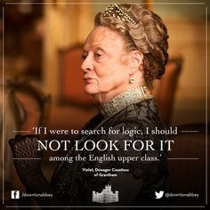 """""""If I were to search for logic, I should not look for it among the English upper class."""" -Violet, the Dowager Countess of Grantham          #quotes"""