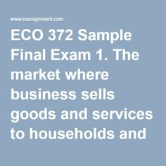 ECO 372 Sample Final Exam 1. The market where business sells goods and services to households and the government is called   2. Real gross domestic product is best defined as   3. Underemployment includes   4. .The bureau of economic analysis is responsible for which of the following   5. The Federal Reserve provides which of the following data   6. Consider if the government instituted a 10% income tax surcharge. In terms of the AS/AD model this change should have   7. The largest source…