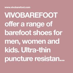 VIVOBAREFOOT offer a range of barefoot shoes for men, women and kids. Ultra-thin puncture resistance soles that let your feet do the natural thing.