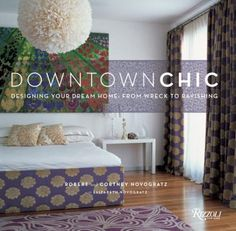 Downtown Chic: Designing Your Dream Home, From Wreck to Ravishing by Robert and Cortney Novogratz. Offers practical advice and decorating tips for renovating a home using the before and after shots of ten projects as a guide.