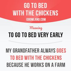 """""""Go to bed with the chickens"""" means """"to go to bed very early"""". Example: My grandfather always goes to bed with the chickens because he works on a farm."""