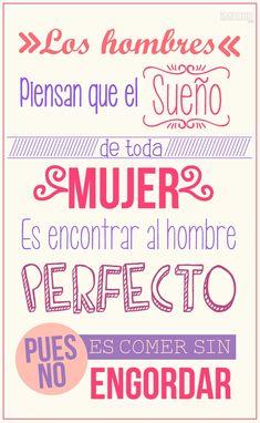 """""""Los hombres piensan que el sueño de toda mujer es encontrar al hombre perfecto. ¡Pues no! Es comer y no engordar."""" #mujer #frases"""