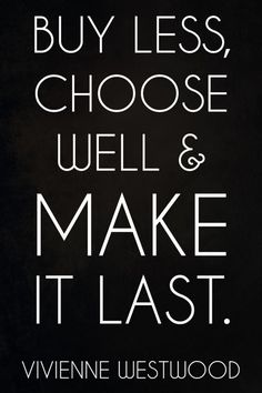 Fashion Quotes // Buy less, choose well & make it last. - Vivienne Westwood