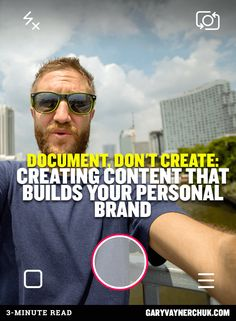 Document, Don't create: Creating Content that Builds Your Personal Brand https://www.garyvaynerchuk.com/creating-content-that-builds-your-personal-brand/