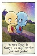 Awww...this emo toon says that he is more likely to be with you than his shadow. Love follows you wherever you go
