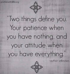 """Two things define you: Your patience when you have nothing and your attitude when you have everything."" #quote"